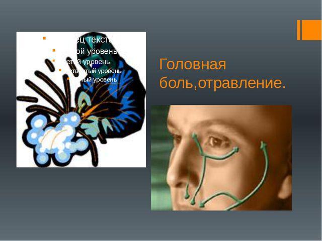 Головная боль,отравление.