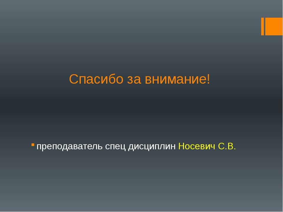 Спасибо за внимание! преподаватель спец дисциплин Носевич С.В.