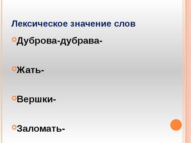Лексическое значение слов Дуброва-дубрава- Жать- Вершки- Заломать-