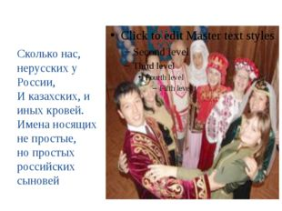 Сколько нас, нерусских у России, И казахских, и иных кровей. Имена носящих н