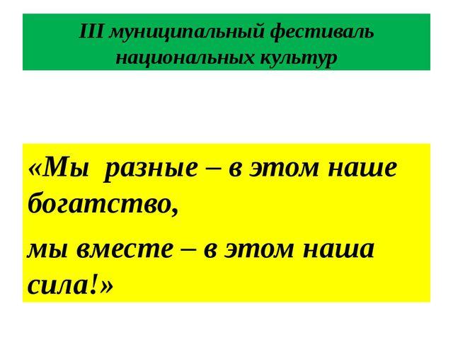 III муниципальный фестиваль национальных культур «Мы разные – в этом наше бог...