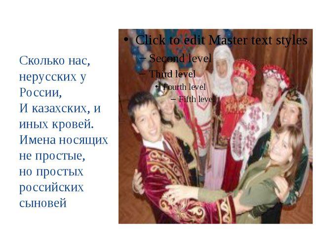 Сколько нас, нерусских у России, И казахских, и иных кровей. Имена носящих н...
