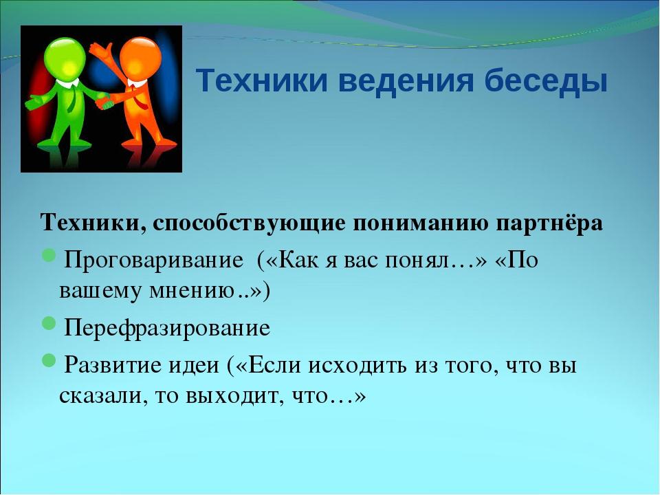 Техники ведения беседы Техники, способствующие пониманию партнёра Проговарива...