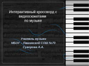 Интерактивный кроссворд с видеосюжетами по музыке Учитель музыки МБОУ – Пашин