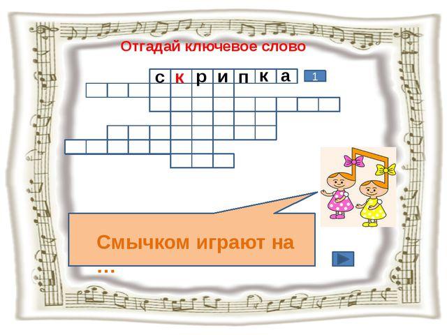 Отгадай ключевое слово Смычком играют на … 1 с к р и п к а