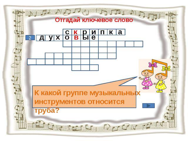 Отгадай ключевое слово К какой группе музыкальных инструментов относится труб...