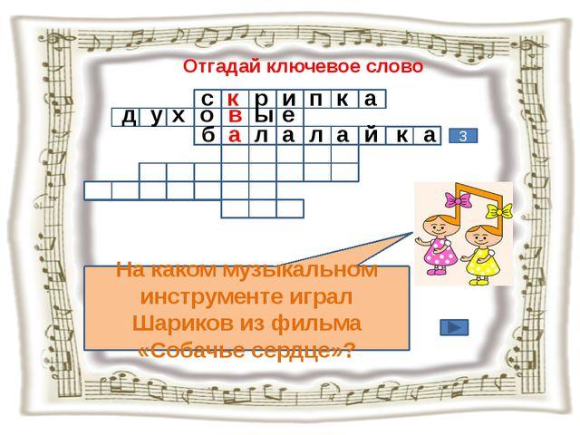 Отгадай ключевое слово На каком музыкальном инструменте играл Шариков из филь...