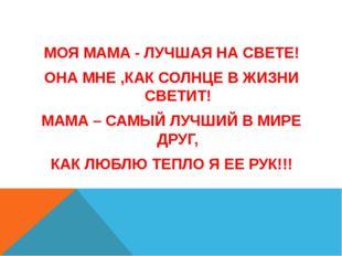 МОЯ МАМА - ЛУЧШАЯ НА СВЕТЕ! ОНА МНЕ ,КАК СОЛНЦЕ В ЖИЗНИ СВЕТИТ! МАМА – САМЫЙ