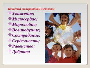 Качества толерантной личности: Уважение; Милосердие; Миролюбие; Великодушие;