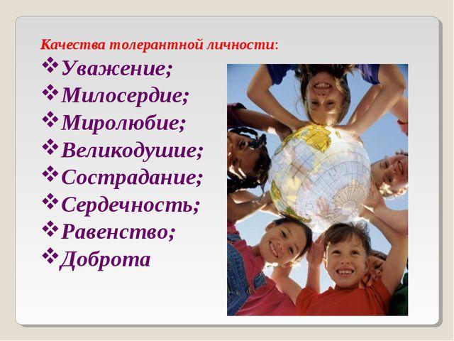 Качества толерантной личности: Уважение; Милосердие; Миролюбие; Великодушие;...