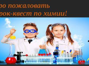 Добро пожаловать на урок-квест по химии!