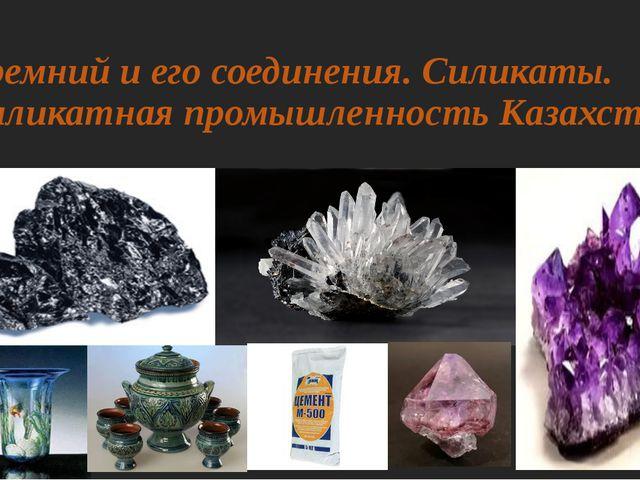 Кремний и его соединения. Силикаты. Силикатная промышленность Казахстана