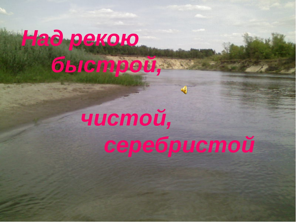 Над рекою  быстрой,  чистой,  серебристой