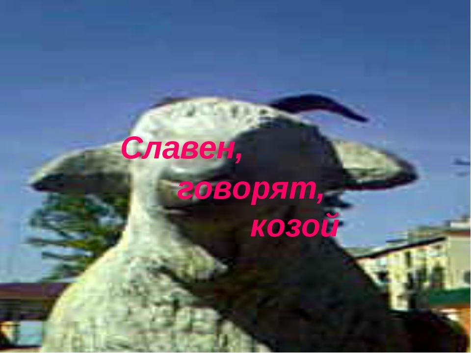 Славен, говорят,  козой