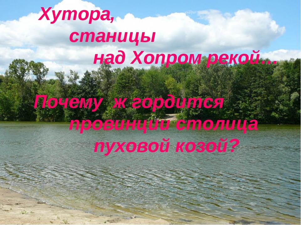Хутора,  станицы над Хопром рекой… Почему ж гордится  провинции столица...