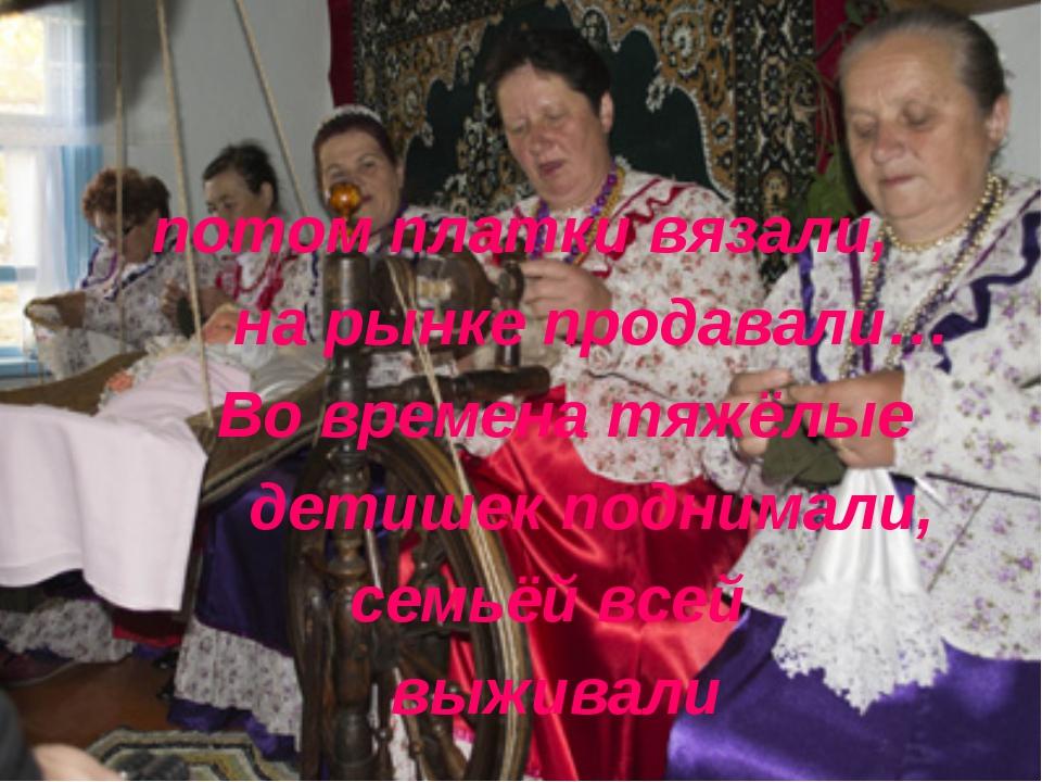 потом платки вязали, на рынке продавали… Во времена тяжёлые детишек поднимали...