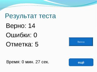 Результат теста Верно: 14 Ошибки: 0 Отметка: 5 Время: 0 мин. 27 сек. ещё испр