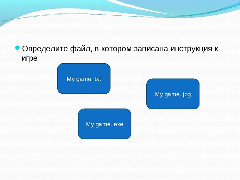 Определите файл, в котором записана инструкция к игре My game. txt My game. e...