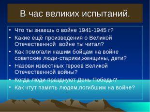 В час великих испытаний. Что ты знаешь о войне 1941-1945 г? Какие ещё произве