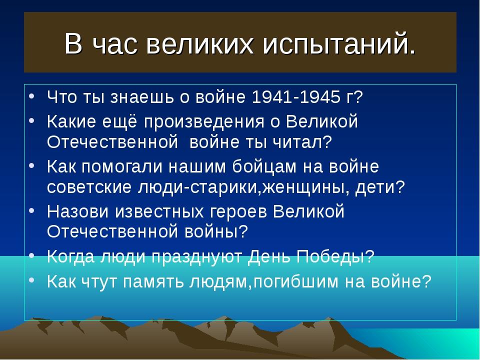 В час великих испытаний. Что ты знаешь о войне 1941-1945 г? Какие ещё произве...