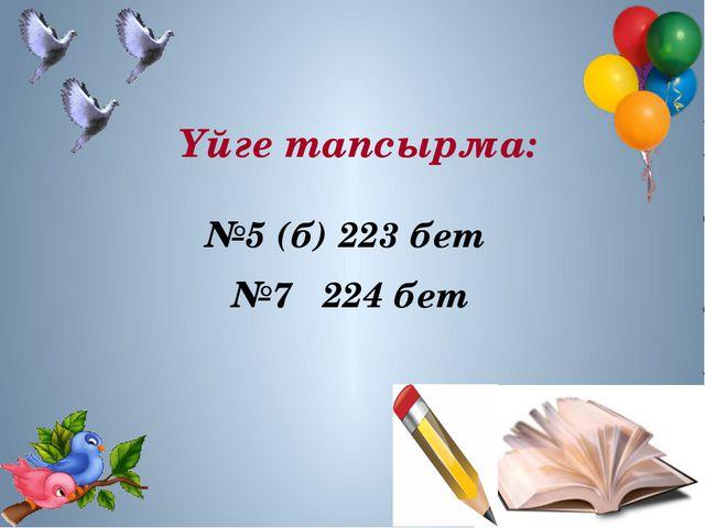 Үйге тапсырма: №5 (б) 223 бет №7 224 бет