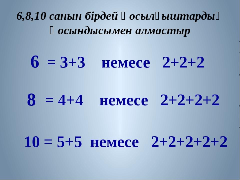 6,8,10 санын бірдей қосылғыштардың қосындысымен алмастыр = 3+3 немесе 2+2+2 6...