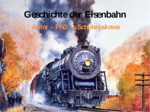 Geschichte der Eisenbahn Autor – PhD. w.Schubnjakowa