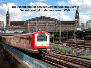 Die Eisenbahn ist das bequemste und populärste Verkehrsmittel in der modernen