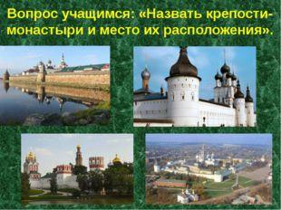 Вопрос учащимся: «Назвать крепости-монастыри и место их расположения».