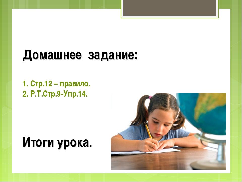 Домашнее задание: 1. Стр.12 – правило. 2. Р.Т.Стр.9-Упр.14. Итоги урока.