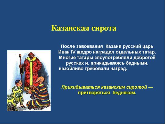 Казанская cирoтa  После завоевания  Казани русский царь Иван IV щедро наград...