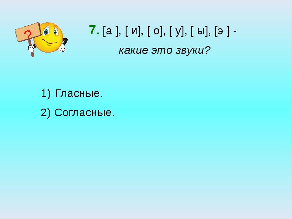 7. [а ], [ и], [ о], [ у], [ ы], [э ] - какие это звуки? Гласные. 2) Согласны...