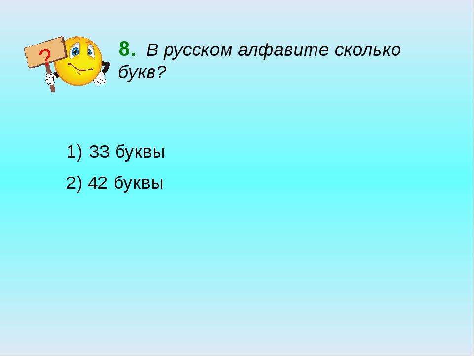 8. В русском алфавите сколько букв? 33 буквы 2) 42 буквы ?