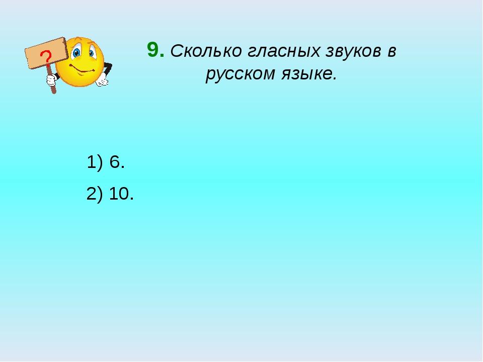 9. Сколько гласных звуков в русском языке. 6. 2) 10. ?