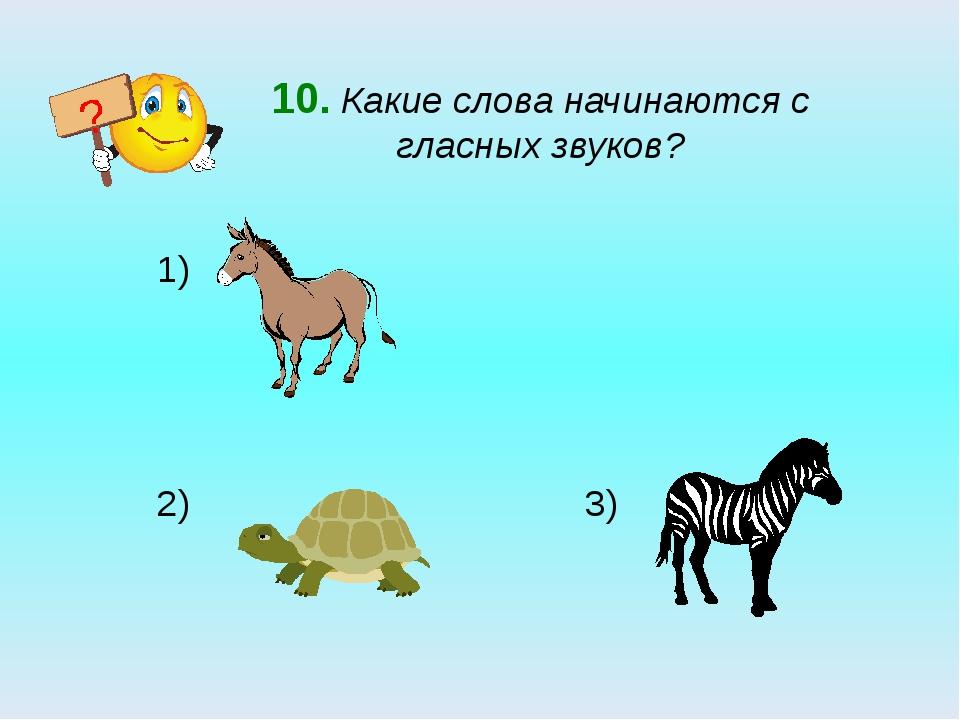 10. Какие слова начинаются с гласных звуков? 2) 3) ?