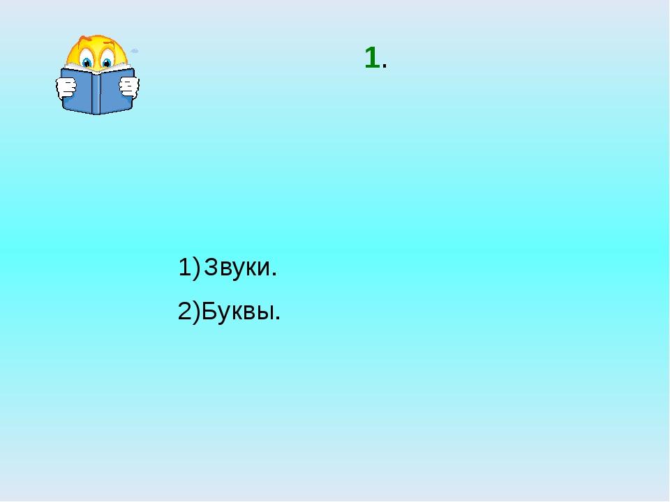 1. Звуки. 2)Буквы.