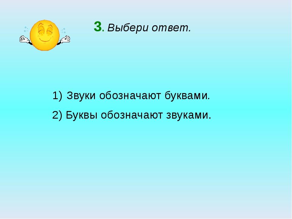 3. Выбери ответ. Звуки обозначают буквами. 2) Буквы обозначают звуками.