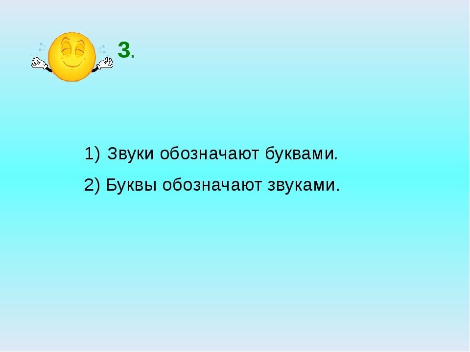 3. Звуки обозначают буквами. 2) Буквы обозначают звуками.