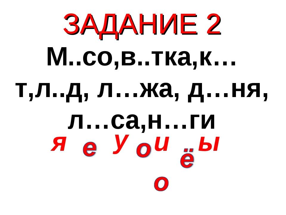 ЗАДАНИЕ 2 М..со,в..тка,к…т,л..д, л…жа, д…ня, л…са,н…ги я у ы и