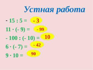 Устная работа 15 : 5 = 11 · (- 9) = - 100 : (- 10) = 6 · (- 7) = 9 · 10 = - 3