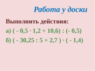 Работа у доски Выполнить действия: а) ( - 0,5 · 1,2 + 10,6) : (- 0,5) б) ( -