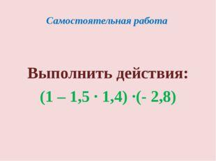 Самостоятельная работа Выполнить действия: (1 – 1,5 · 1,4) ·(- 2,8)