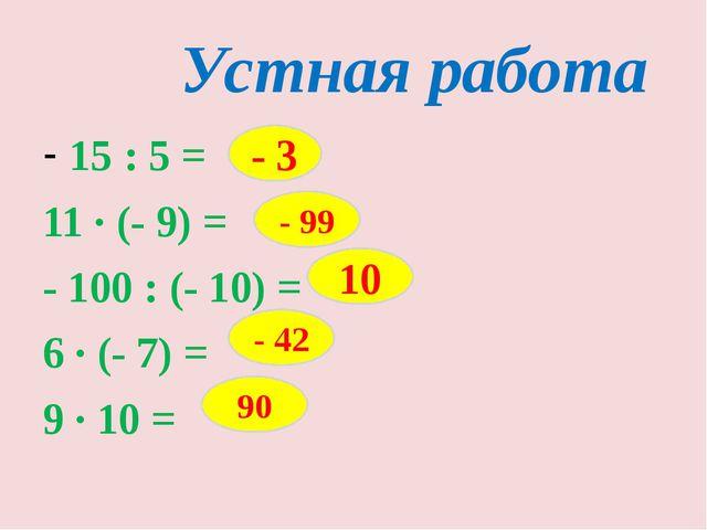 Устная работа 15 : 5 = 11 · (- 9) = - 100 : (- 10) = 6 · (- 7) = 9 · 10 = - 3...