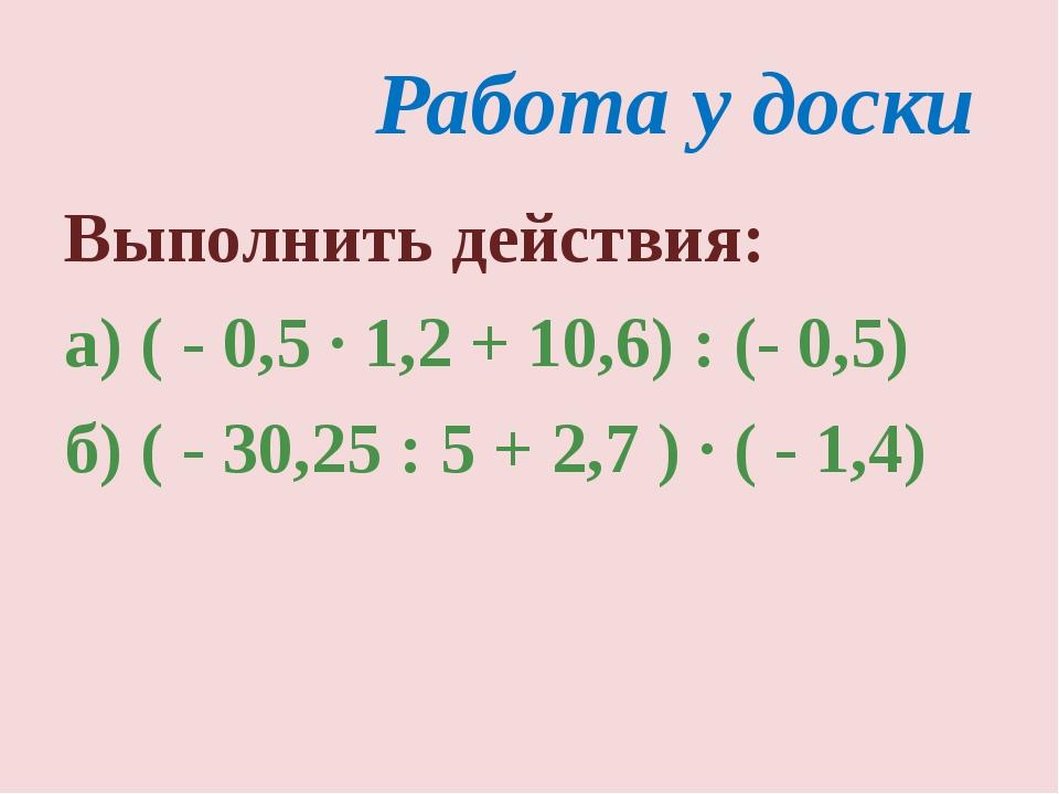 Работа у доски Выполнить действия: а) ( - 0,5 · 1,2 + 10,6) : (- 0,5) б) ( -...