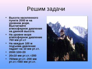 Решим задачи Высота населенного пункта 2000 м на уровнем моря. Высчитайте атм