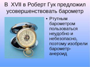 В XVII в Роберт Гук предложил усовершенствовать барометр Ртутным барометром п