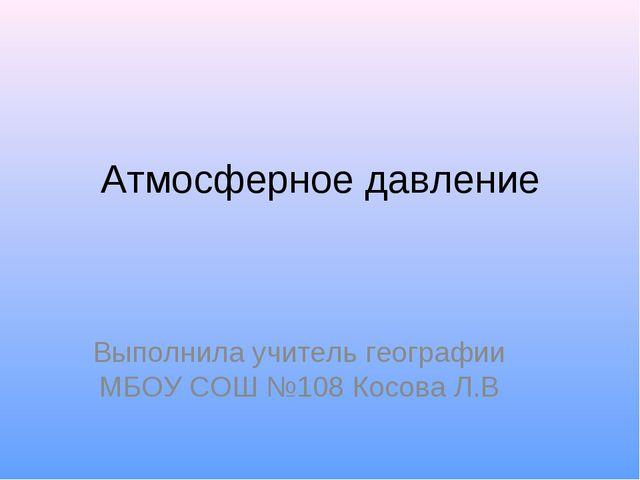 Атмосферное давление Выполнила учитель географии МБОУ СОШ №108 Косова Л.В