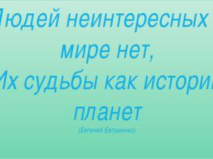 Людей неинтересных в мире нет, Их судьбы как истории планет (Евгений Евтушенко)