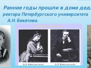 Ранние годы прошли в доме деда , ректора Петербургского университета А.Н. Бе