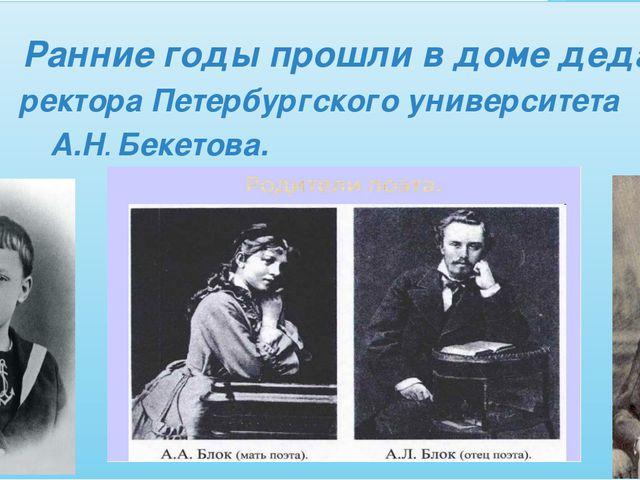 Ранние годы прошли в доме деда , ректора Петербургского университета А.Н. Бе...